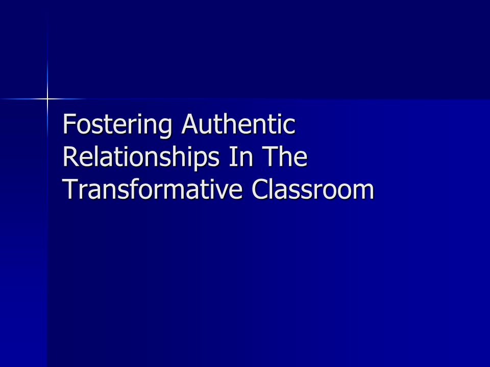 Fostering Authentic Relationships In The Transformative Classroom
