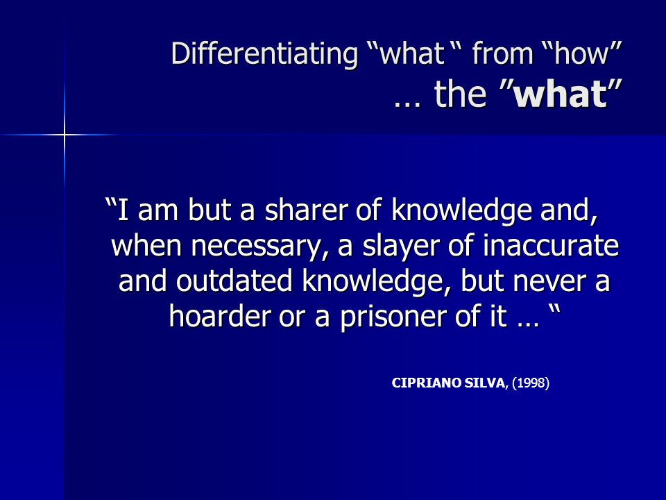 Differentiating what from how … the what I am but a sharer of knowledge and, when necessary, a slayer of inaccurate and outdated knowledge, but never a hoarder or a prisoner of it … CIPRIANO SILVA, (1998)