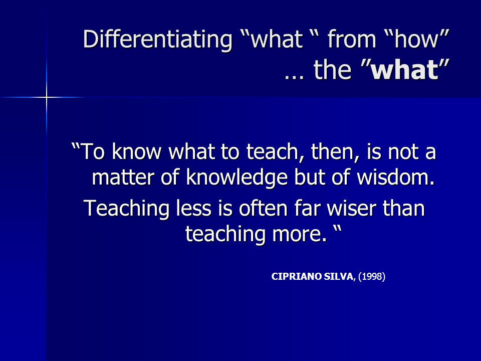 Differentiating what from how … the what To know what to teach, then, is not a matter of knowledge but of wisdom.
