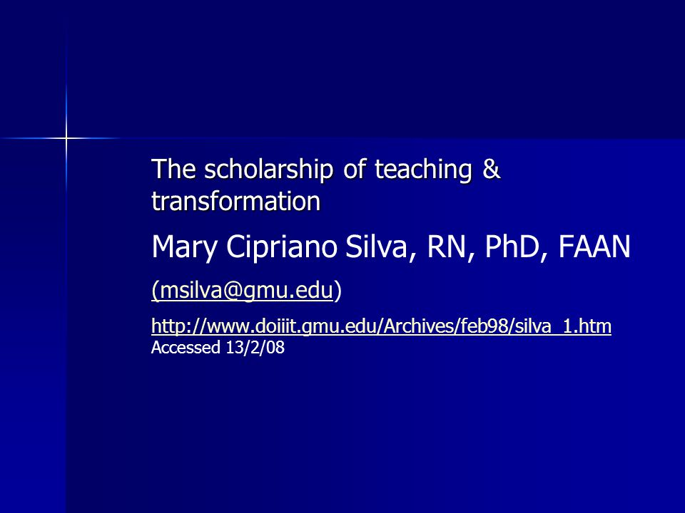 The scholarship of teaching & transformation Mary Cipriano Silva, RN, PhD, FAAN (msilva@gmu.edu(msilva@gmu.edu) http://www.doiiit.gmu.edu/Archives/feb98/silva_1.htm http://www.doiiit.gmu.edu/Archives/feb98/silva_1.htm Accessed 13/2/08