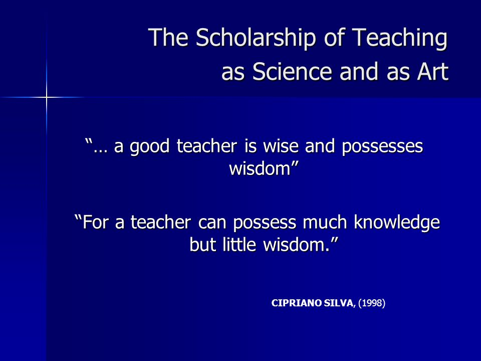 The Scholarship of Teaching as Science and as Art … a good teacher is wise and possesses wisdom For a teacher can possess much knowledge but little wisdom. For a teacher can possess much knowledge but little wisdom. CIPRIANO SILVA, (1998)