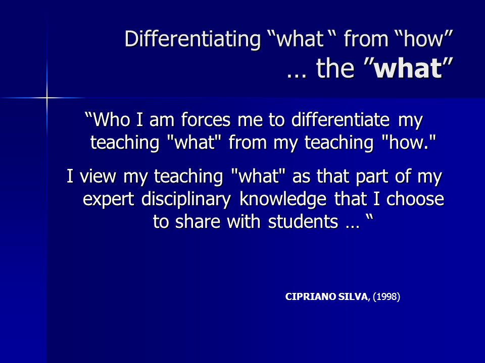 Differentiating what from how … the what Who I am forces me to differentiate my teaching what from my teaching how. I view my teaching what as that part of my expert disciplinary knowledge that I choose to share with students … CIPRIANO SILVA, (1998)