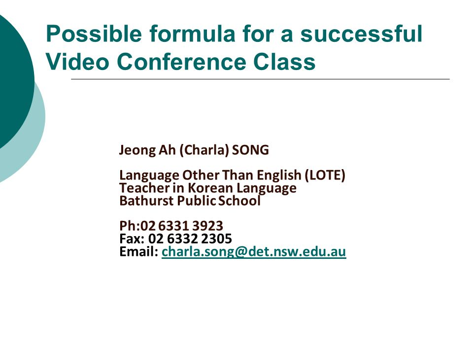 Possible formula for a successful Video Conference Class Jeong Ah (Charla) SONG Language Other Than English (LOTE) Teacher in Korean Language Bathurst Public School Ph:02 6331 3923 Fax: 02 6332 2305 Email: charla.song@det.nsw.edu.aucharla.song@det.nsw.edu.au