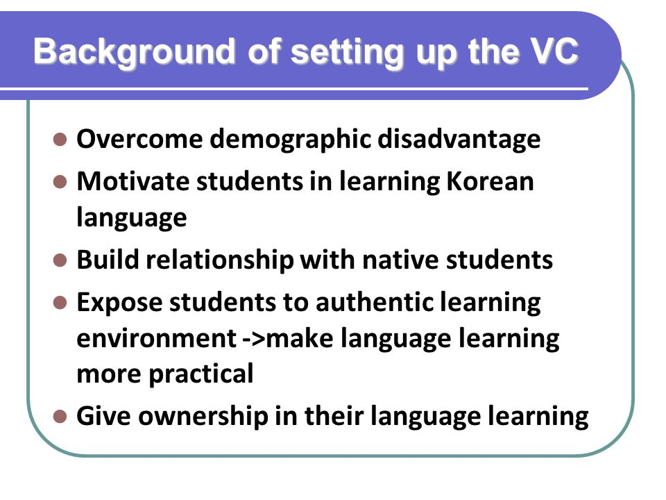 Background of setting up the VC Overcome demographic disadvantage Motivate students in learning Korean language Build relationship with native student