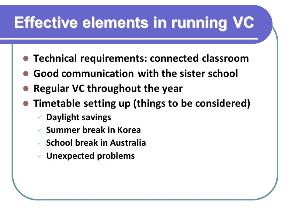 Effective elements in running VC Technical requirements: connected classroom Good communication with the sister school Regular VC throughout the year Timetable setting up (things to be considered) Daylight savings Summer break in Korea School break in Australia Unexpected problems
