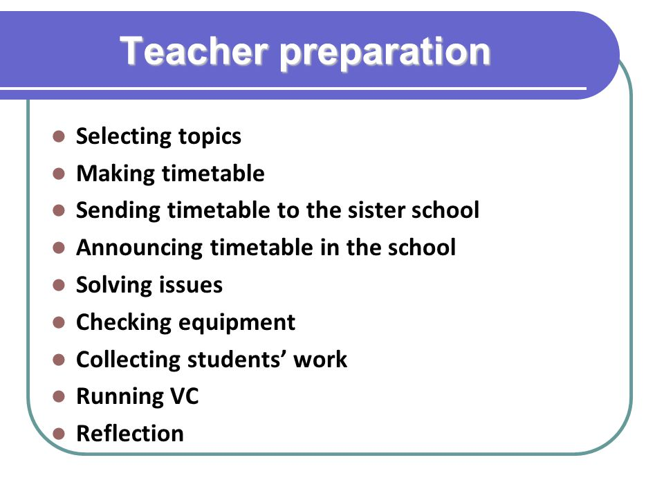 Teacher preparation Selecting topics Making timetable Sending timetable to the sister school Announcing timetable in the school Solving issues Checking equipment Collecting students' work Running VC Reflection
