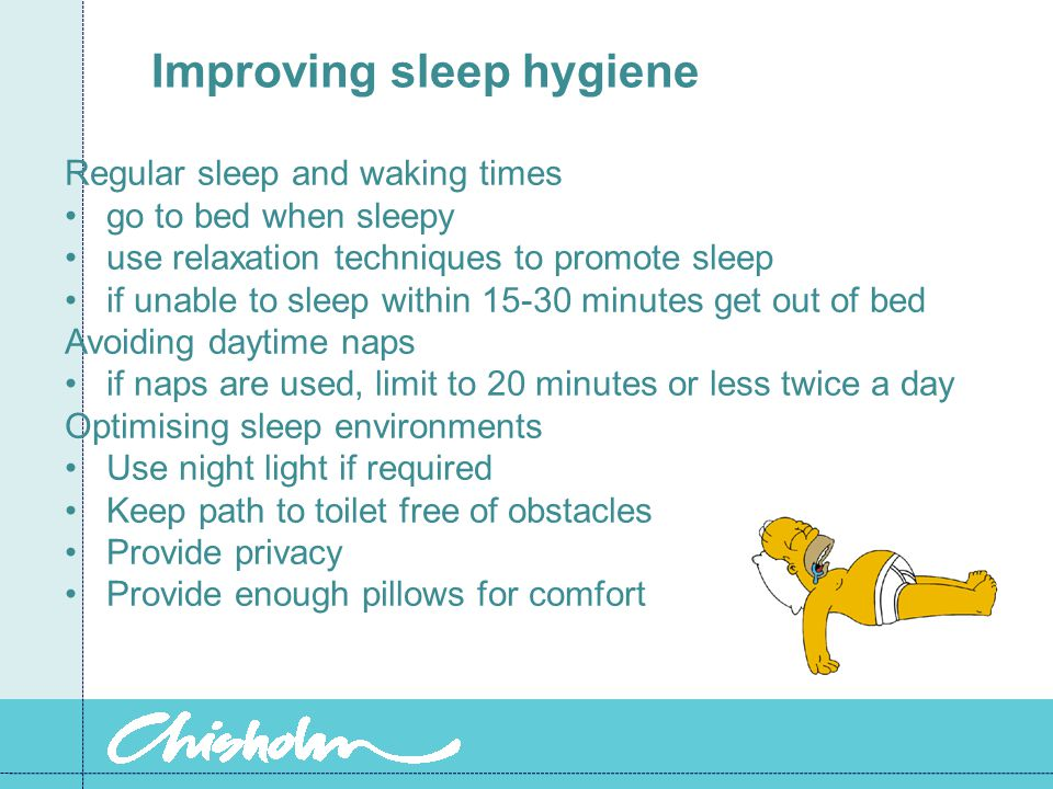 Improving sleep hygiene Regular sleep and waking times go to bed when sleepy use relaxation techniques to promote sleep if unable to sleep within 15-30 minutes get out of bed Avoiding daytime naps if naps are used, limit to 20 minutes or less twice a day Optimising sleep environments Use night light if required Keep path to bathroom free of obstacles Provide privacy Provide enough pillows for comfort