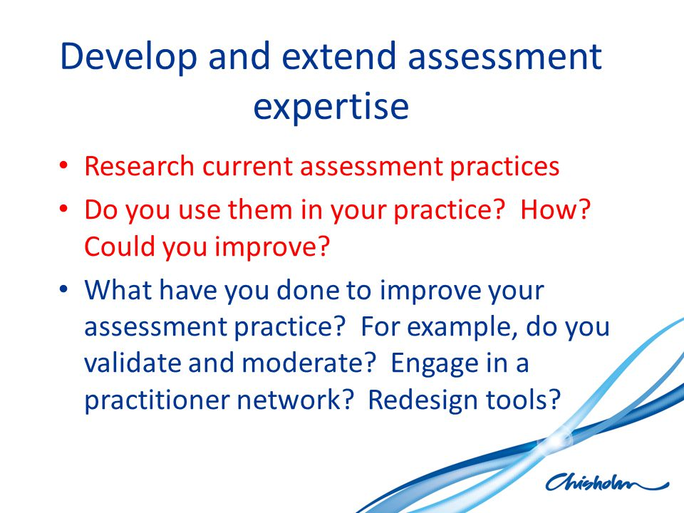 Develop and extend assessment expertise Research current assessment practices Do you use them in your practice.