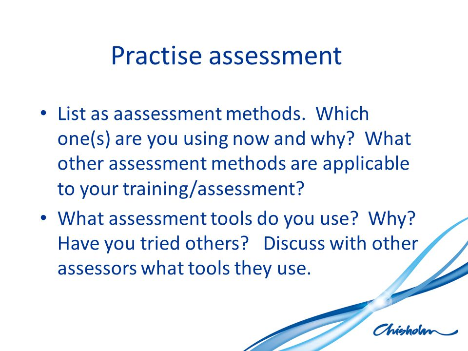 Practise assessment List as aassessment methods. Which one(s) are you using now and why.