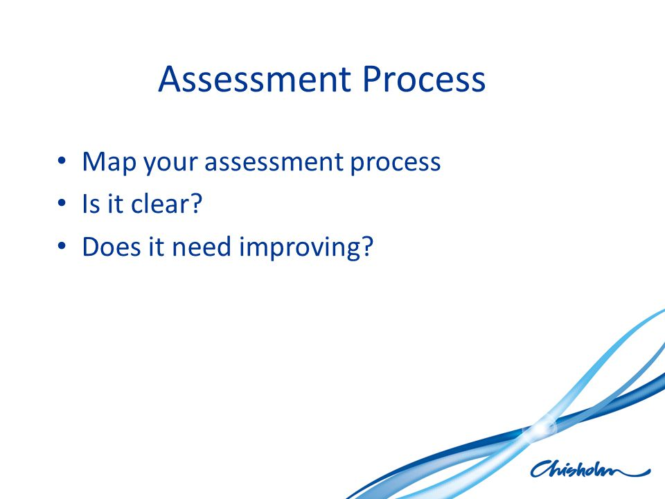 Assessment Process Map your assessment process Is it clear? Does it need improving?