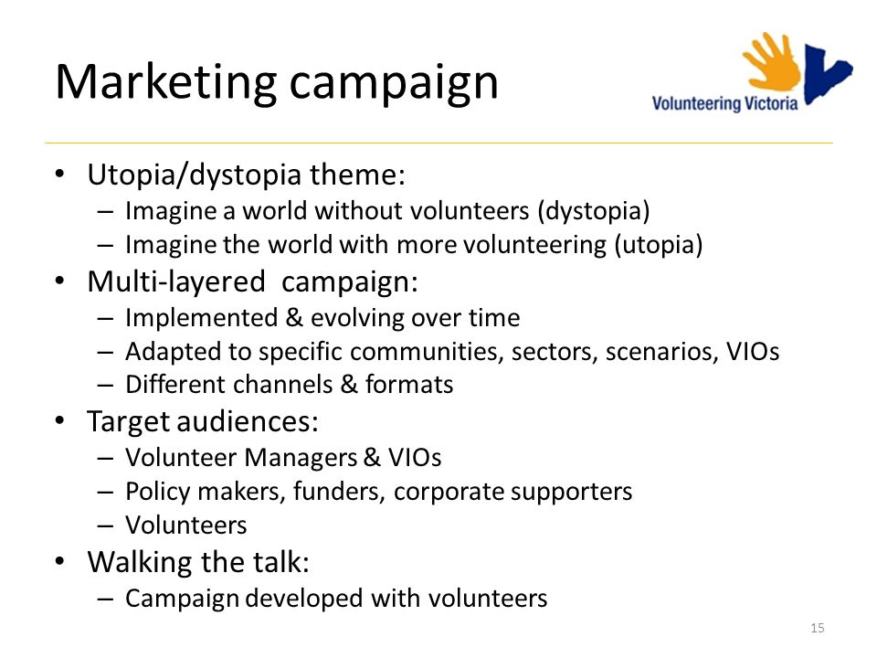 15 Marketing campaign Utopia/dystopia theme: – Imagine a world without volunteers (dystopia) – Imagine the world with more volunteering (utopia) Multi-layered campaign: – Implemented & evolving over time – Adapted to specific communities, sectors, scenarios, VIOs – Different channels & formats Target audiences: – Volunteer Managers & VIOs – Policy makers, funders, corporate supporters – Volunteers Walking the talk: – Campaign developed with volunteers