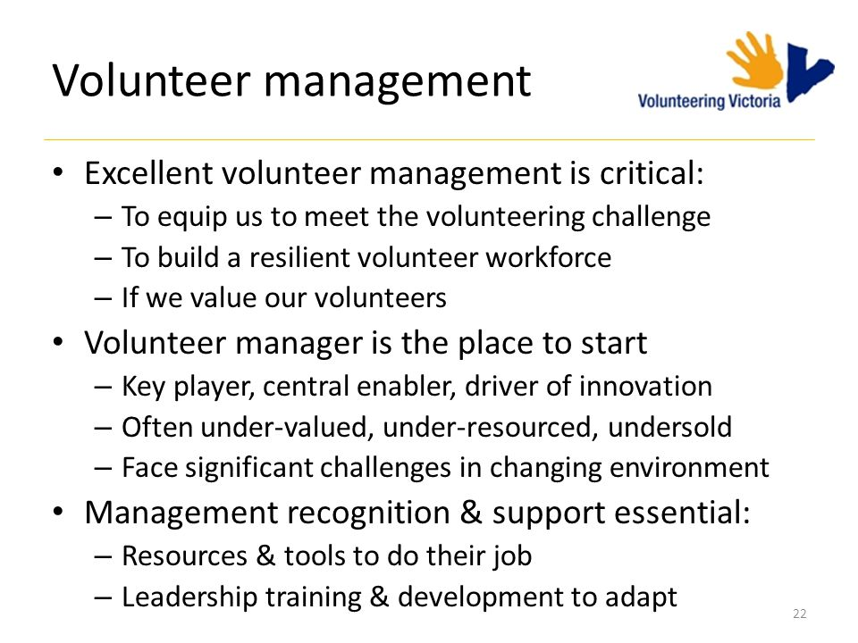 Volunteer management Excellent volunteer management is critical: – To equip us to meet the volunteering challenge – To build a resilient volunteer workforce – If we value our volunteers Volunteer manager is the place to start – Key player, central enabler, driver of innovation – Often under-valued, under-resourced, undersold – Face significant challenges in changing environment Management recognition & support essential: – Resources & tools to do their job – Leadership training & development to adapt 22