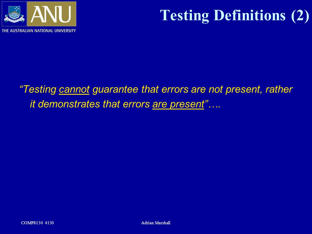 "COMP8130 4130Adrian Marshall Testing Definitions (2) ""Testing cannot guarantee that errors are not present, rather it demonstrates that errors are pre"