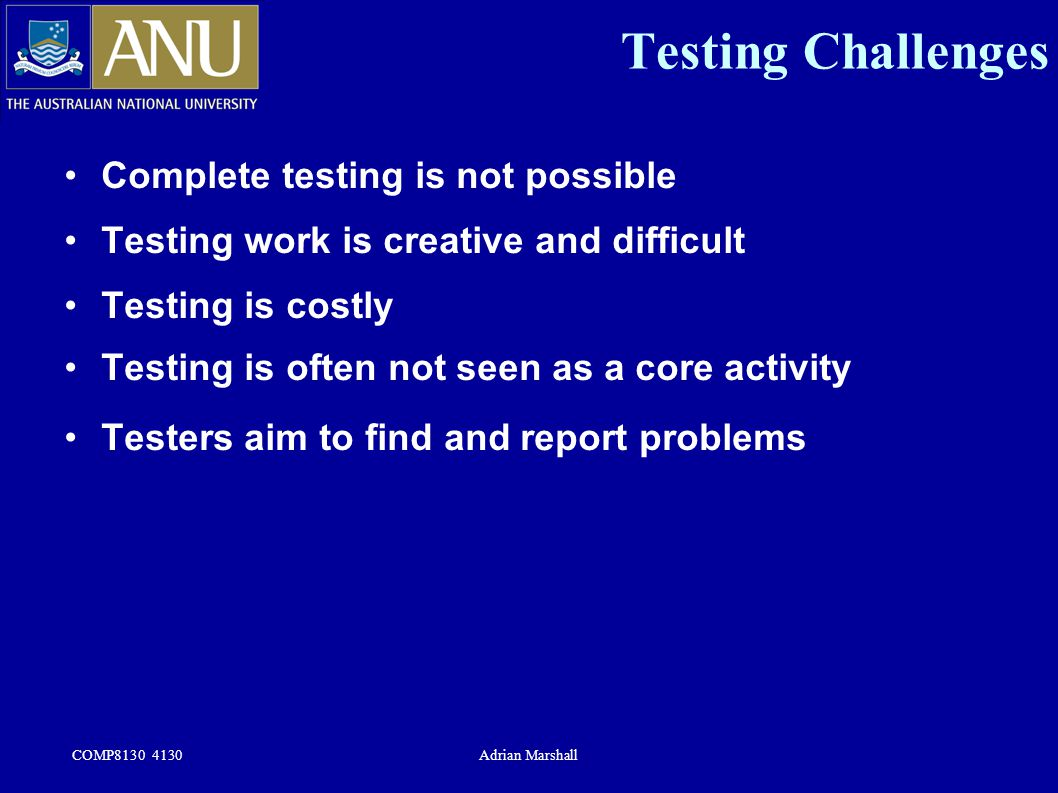 COMP8130 4130Adrian Marshall Testing Challenges Complete testing is not possible Testing work is creative and difficult Testing is costly Testing is o