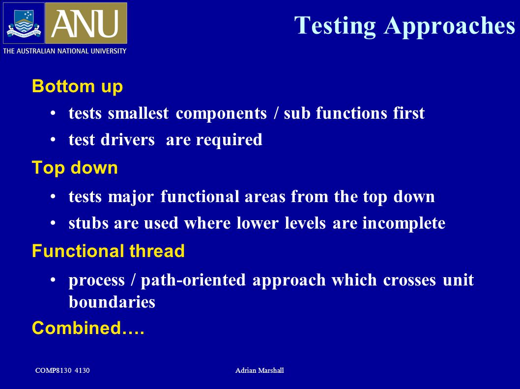 COMP8130 4130Adrian Marshall Testing Approaches Bottom up tests smallest components / sub functions first test drivers are required Top down tests maj