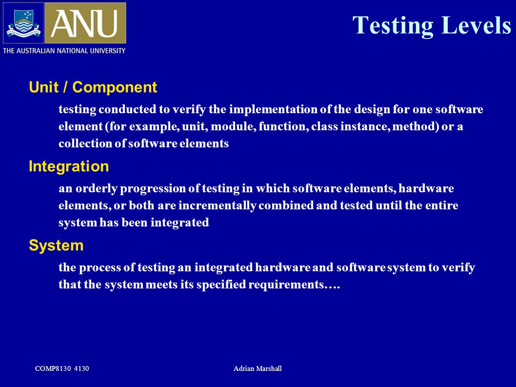 COMP8130 4130Adrian Marshall Unit / Component testing conducted to verify the implementation of the design for one software element (for example, unit