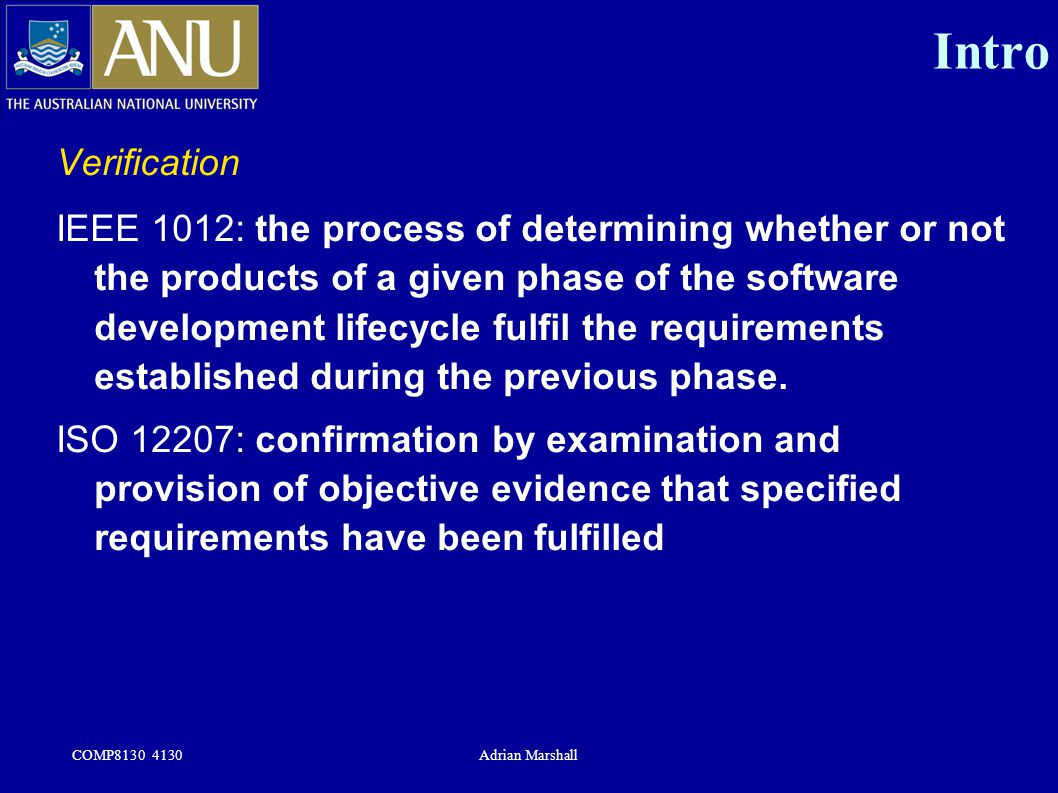 COMP8130 4130Adrian Marshall Intro Verification IEEE 1012: the process of determining whether or not the products of a given phase of the software dev