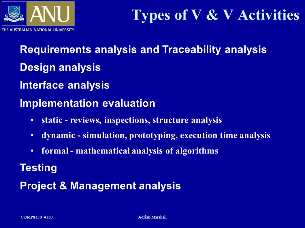 COMP8130 4130Adrian Marshall Types of V & V Activities Requirements analysis and Traceability analysis Design analysis Interface analysis Implementati