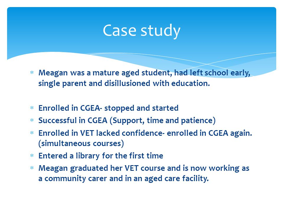  Meagan was a mature aged student, had left school early, single parent and disillusioned with education.