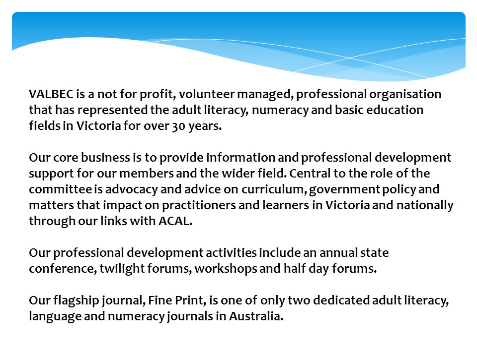 VALBEC is a not for profit, volunteer managed, professional organisation that has represented the adult literacy, numeracy and basic education fields in Victoria for over 30 years.