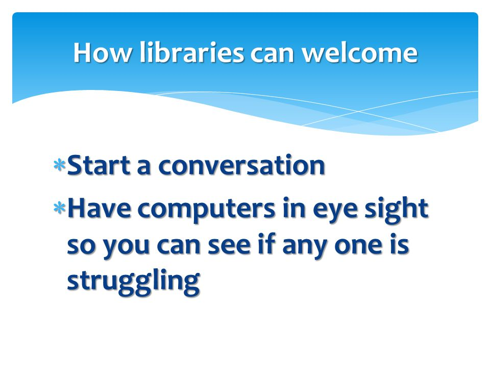 Start a conversation  Have computers in eye sight so you can see if any one is struggling How libraries can welcome