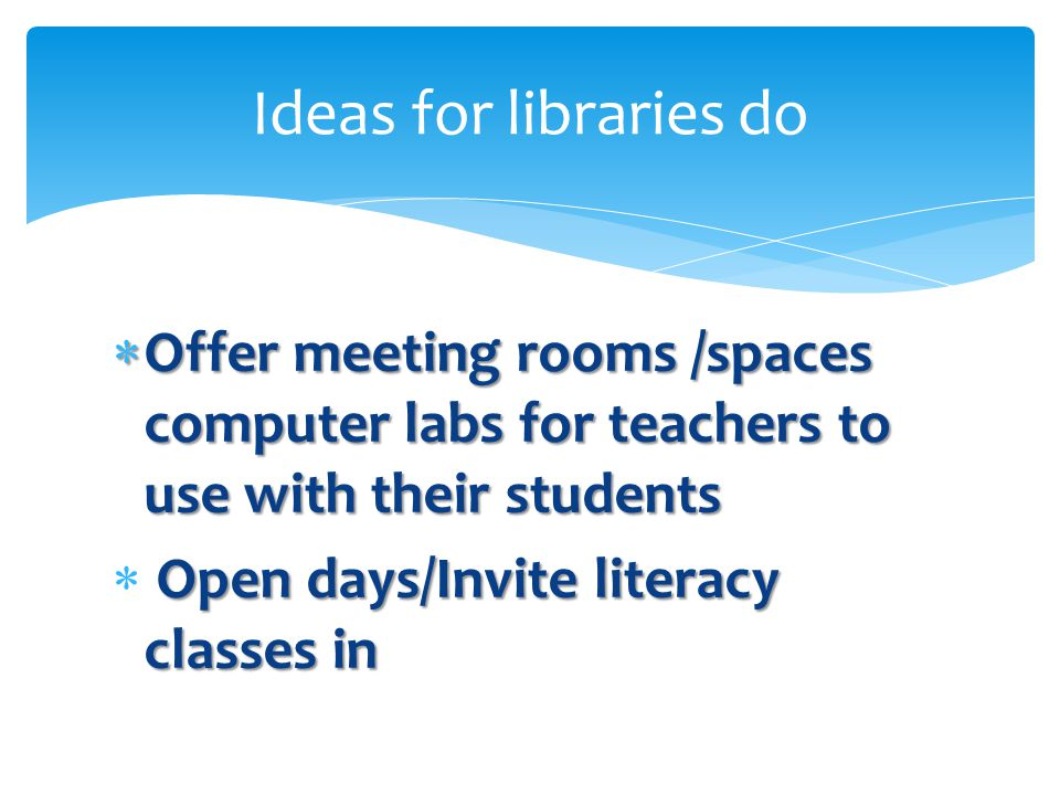  Offer meeting rooms /spaces computer labs for teachers to use with their students Open days/Invite literacy classes in  Open days/Invite literacy classes in Ideas for libraries do