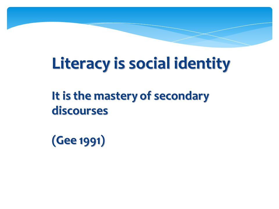 Literacy is social identity It is the mastery of secondary discourses (Gee 1991)