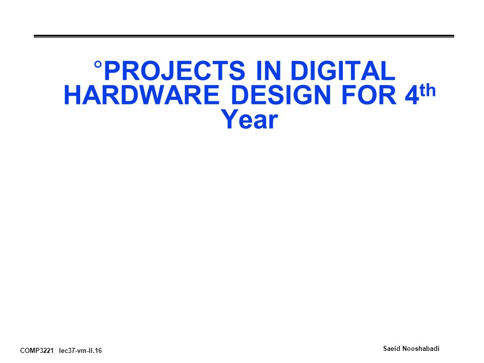 COMP3221 lec37-vm-II.16 Saeid Nooshabadi °PROJECTS IN DIGITAL HARDWARE DESIGN FOR 4 th Year