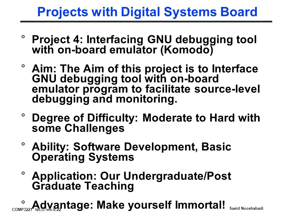 COMP3221 lec37-vm-II.22 Saeid Nooshabadi Projects with Digital Systems Board °Project 4: Interfacing GNU debugging tool with on-board emulator (Komodo) °Aim: The Aim of this project is to Interface GNU debugging tool with on-board emulator program to facilitate source-level debugging and monitoring.