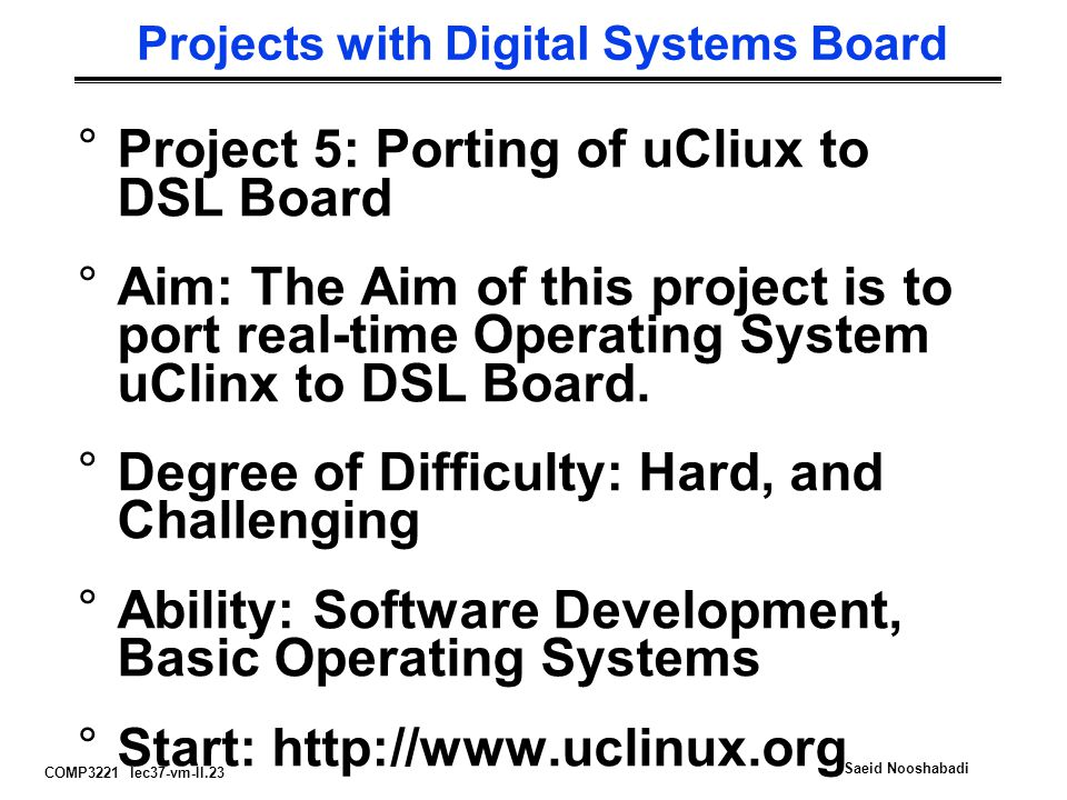 COMP3221 lec37-vm-II.23 Saeid Nooshabadi Projects with Digital Systems Board °Project 5: Porting of uCliux to DSL Board °Aim: The Aim of this project is to port real-time Operating System uClinx to DSL Board.