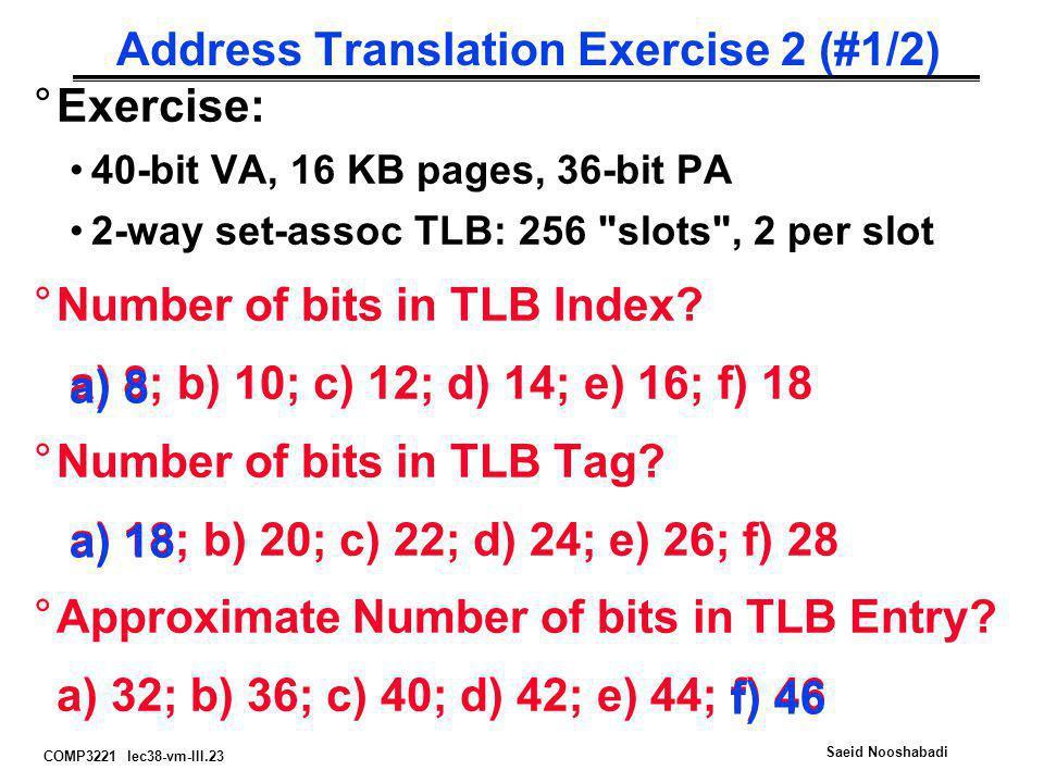 COMP3221 lec38-vm-III.23 Saeid Nooshabadi Address Translation Exercise 2 (#1/2) °Exercise: 40-bit VA, 16 KB pages, 36-bit PA 2-way set-assoc TLB: 256