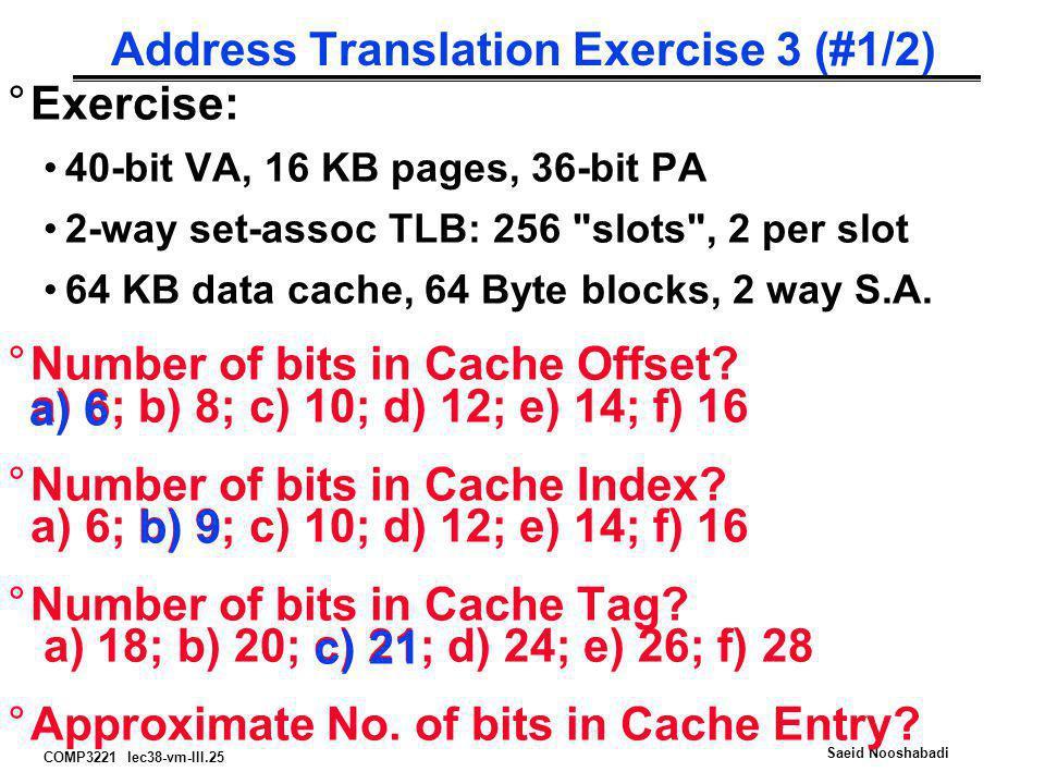 COMP3221 lec38-vm-III.25 Saeid Nooshabadi Address Translation Exercise 3 (#1/2) °Exercise: 40-bit VA, 16 KB pages, 36-bit PA 2-way set-assoc TLB: 256