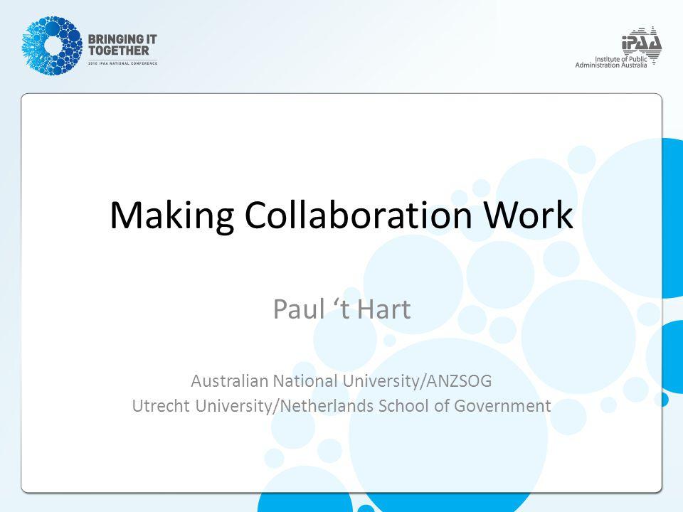 Making Collaboration Work Paul 't Hart Australian National University/ANZSOG Utrecht University/Netherlands School of Government