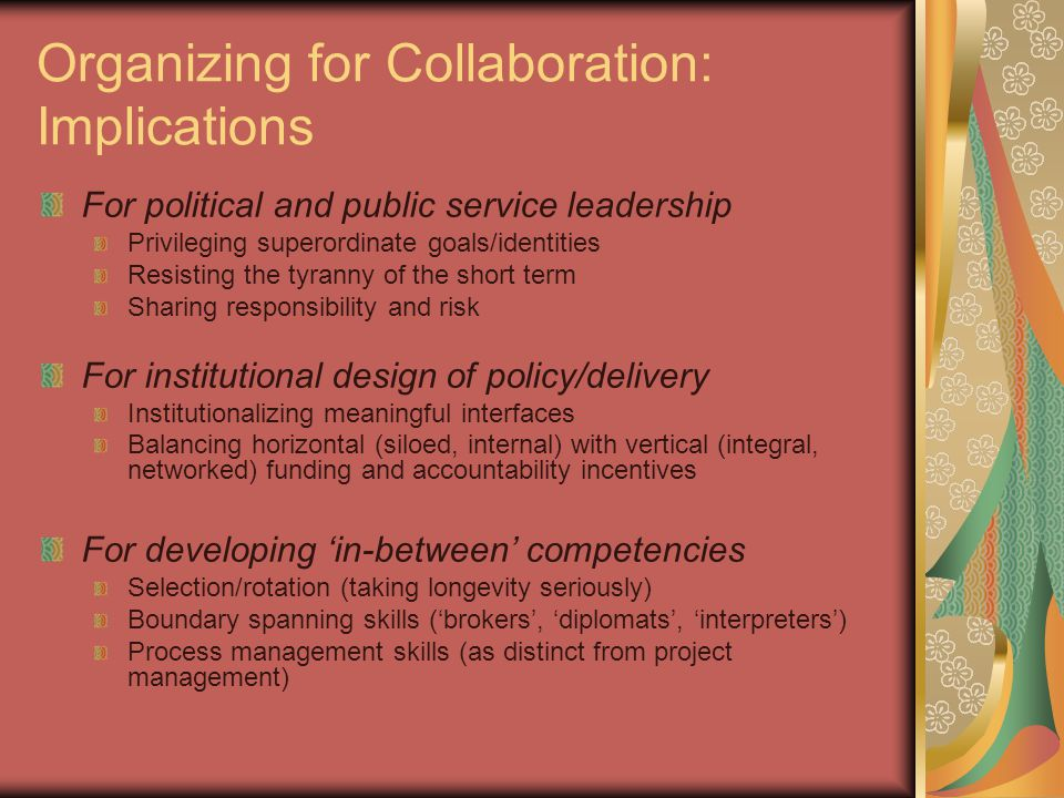 Organizing for Collaboration: Implications For political and public service leadership Privileging superordinate goals/identities Resisting the tyranny of the short term Sharing responsibility and risk For institutional design of policy/delivery Institutionalizing meaningful interfaces Balancing horizontal (siloed, internal) with vertical (integral, networked) funding and accountability incentives For developing 'in-between' competencies Selection/rotation (taking longevity seriously) Boundary spanning skills ('brokers', 'diplomats', 'interpreters') Process management skills (as distinct from project management)