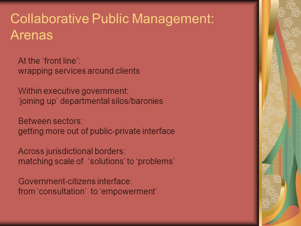Collaborative Public Management: Arenas At the 'front line': wrapping services around clients Within executive government: 'joining up' departmental silos/baronies Between sectors: getting more out of public-private interface Across jurisdictional borders: matching scale of 'solutions' to 'problems' Government-citizens interface: from 'consultation' to 'empowerment'
