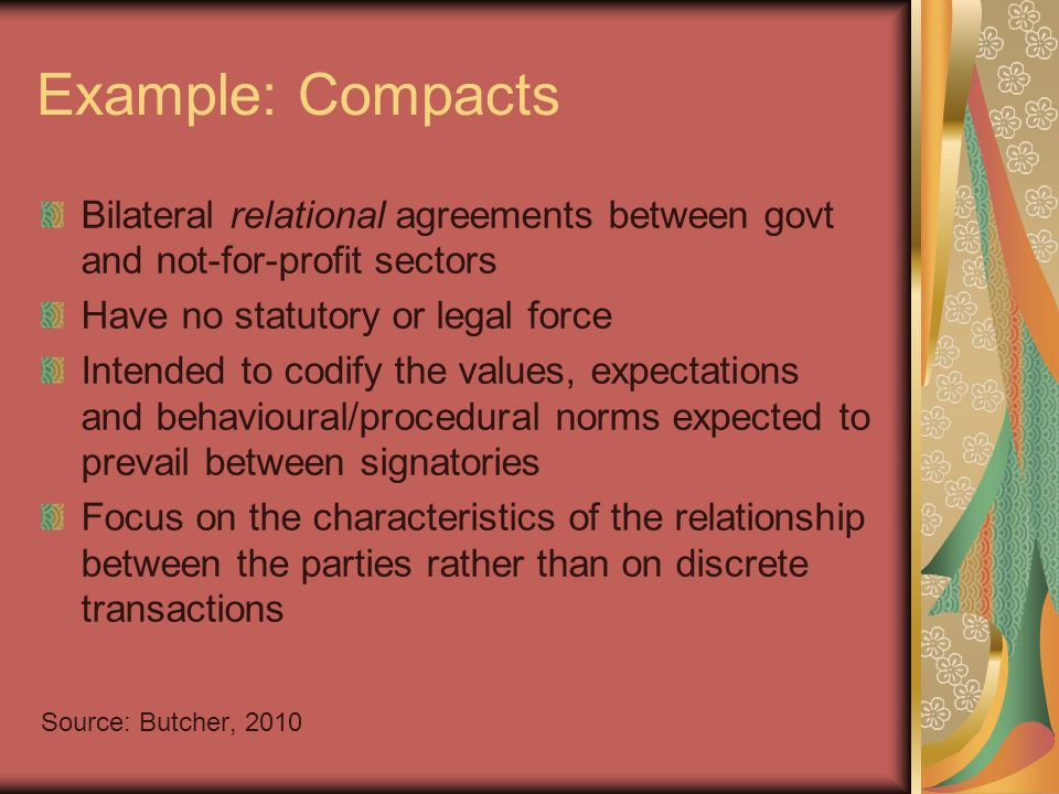 Example: Compacts Bilateral relational agreements between govt and not-for-profit sectors Have no statutory or legal force Intended to codify the values, expectations and behavioural/procedural norms expected to prevail between signatories Focus on the characteristics of the relationship between the parties rather than on discrete transactions Source: Butcher, 2010