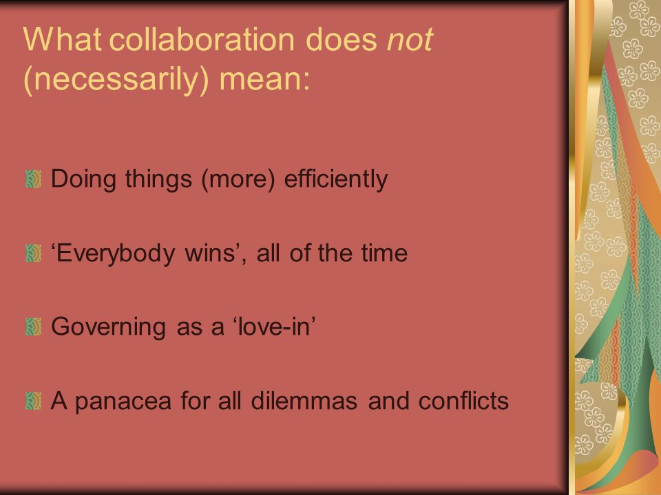 What collaboration does not (necessarily) mean: Doing things (more) efficiently 'Everybody wins', all of the time Governing as a 'love-in' A panacea for all dilemmas and conflicts