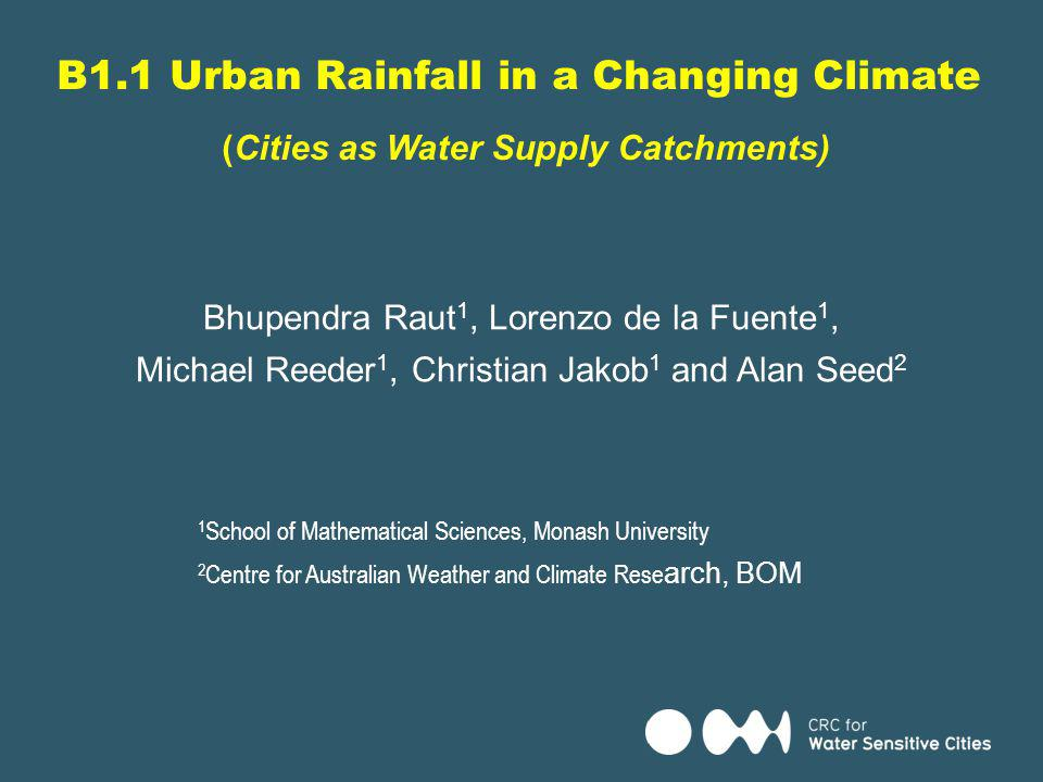 Project B1.1: Urban rainfall in a changing climate This project is: Providing rainfall projections at appropriate space/time scales to support planning and design decisions Providing quantitative estimates of the uncertainties in rainfall projections.
