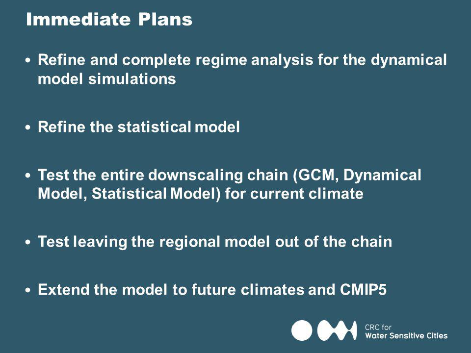 Refine and complete regime analysis for the dynamical model simulations Refine the statistical model Test the entire downscaling chain (GCM, Dynamical Model, Statistical Model) for current climate Test leaving the regional model out of the chain Extend the model to future climates and CMIP5 Immediate Plans