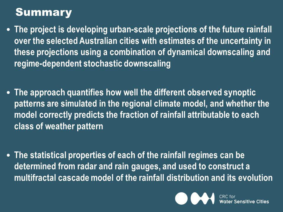 The project is developing urban-scale projections of the future rainfall over the selected Australian cities with estimates of the uncertainty in these projections using a combination of dynamical downscaling and regime-dependent stochastic downscaling The approach quantifies how well the different observed synoptic patterns are simulated in the regional climate model, and whether the model correctly predicts the fraction of rainfall attributable to each class of weather pattern The statistical properties of each of the rainfall regimes can be determined from radar and rain gauges, and used to construct a multifractal cascade model of the rainfall distribution and its evolution Summary