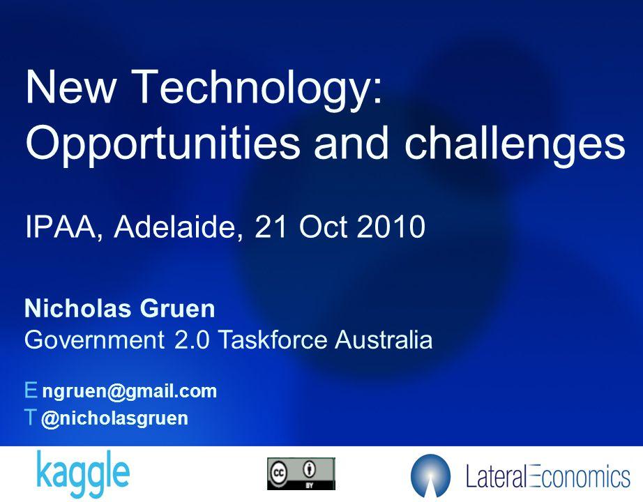 New Technology: Opportunities and challenges IPAA, Adelaide, 21 Oct 2010 Nicholas Gruen Government 2.0 Taskforce Australia E ngruen@gmail.com T @nicho