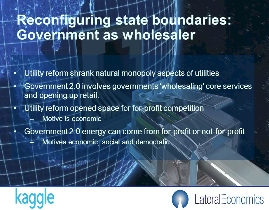 Reconfiguring state boundaries: Government as wholesaler Utility reform shrank natural monopoly aspects of utilities Government 2.0 involves governments 'wholesaling' core services and opening up retail.