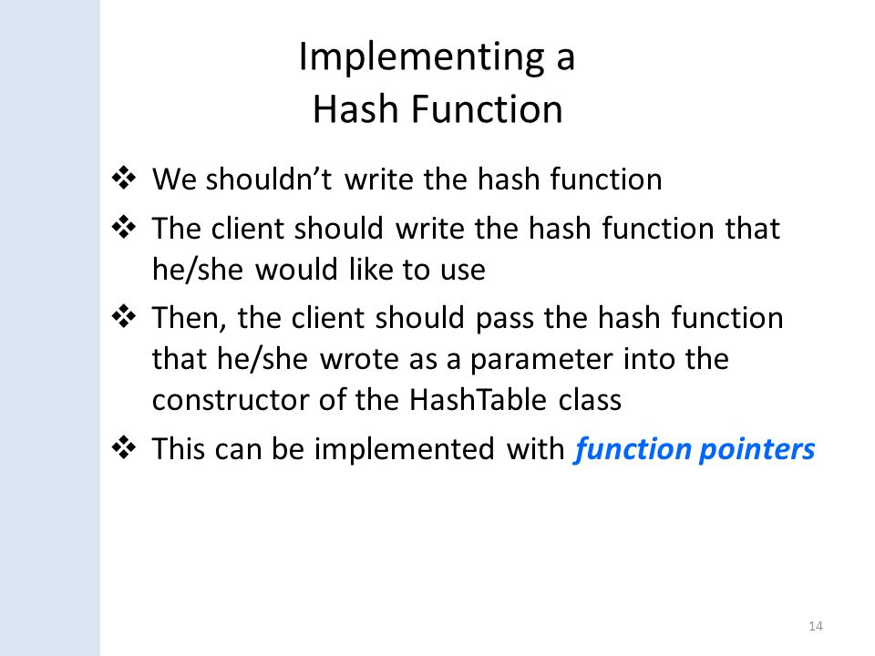 Implementing a Hash Function  We shouldn't write the hash function  The client should write the hash function that he/she would like to use  Then, the client should pass the hash function that he/she wrote as a parameter into the constructor of the HashTable class  This can be implemented with function pointers 14