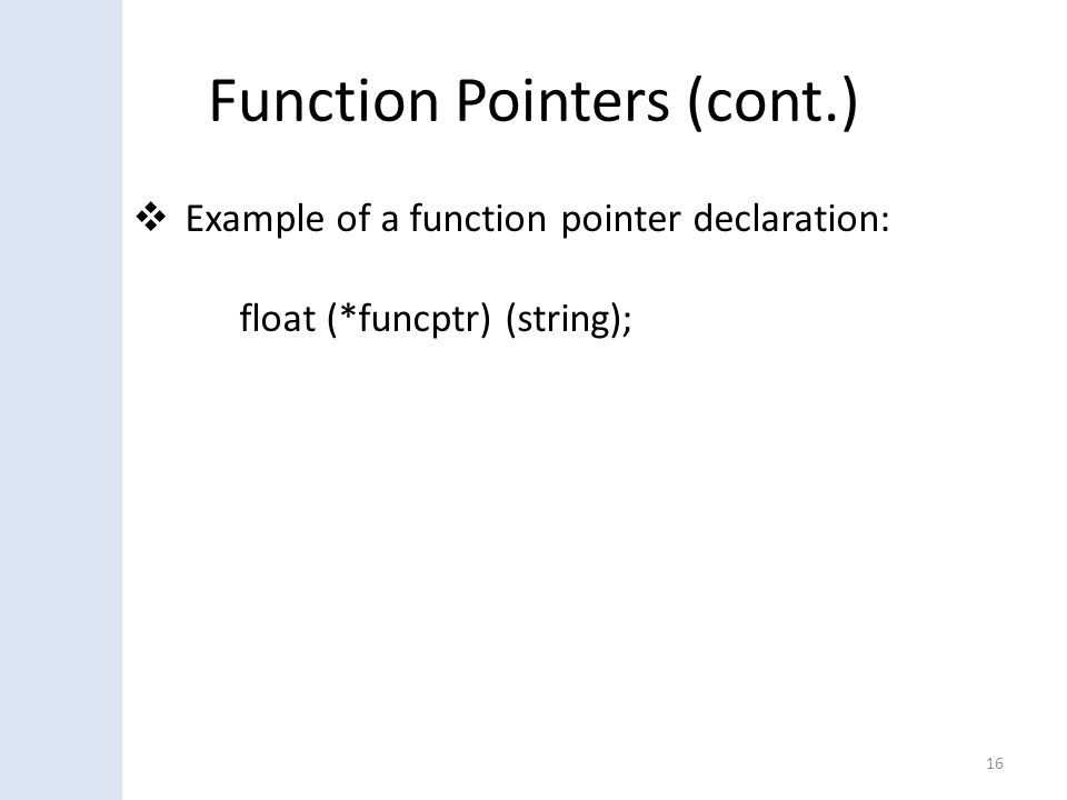Function Pointers (cont.)  Example of a function pointer declaration: float (*funcptr) (string); 16