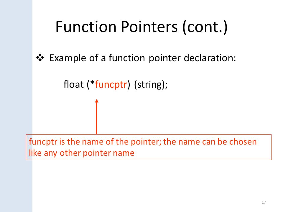 Function Pointers (cont.)  Example of a function pointer declaration: float (*funcptr) (string); 17 funcptr is the name of the pointer; the name can be chosen like any other pointer name