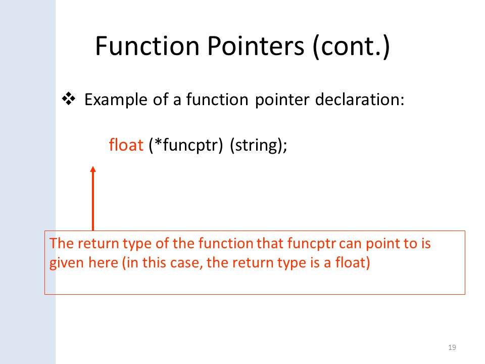 Function Pointers (cont.)  Example of a function pointer declaration: float (*funcptr) (string); 19 The return type of the function that funcptr can point to is given here (in this case, the return type is a float)