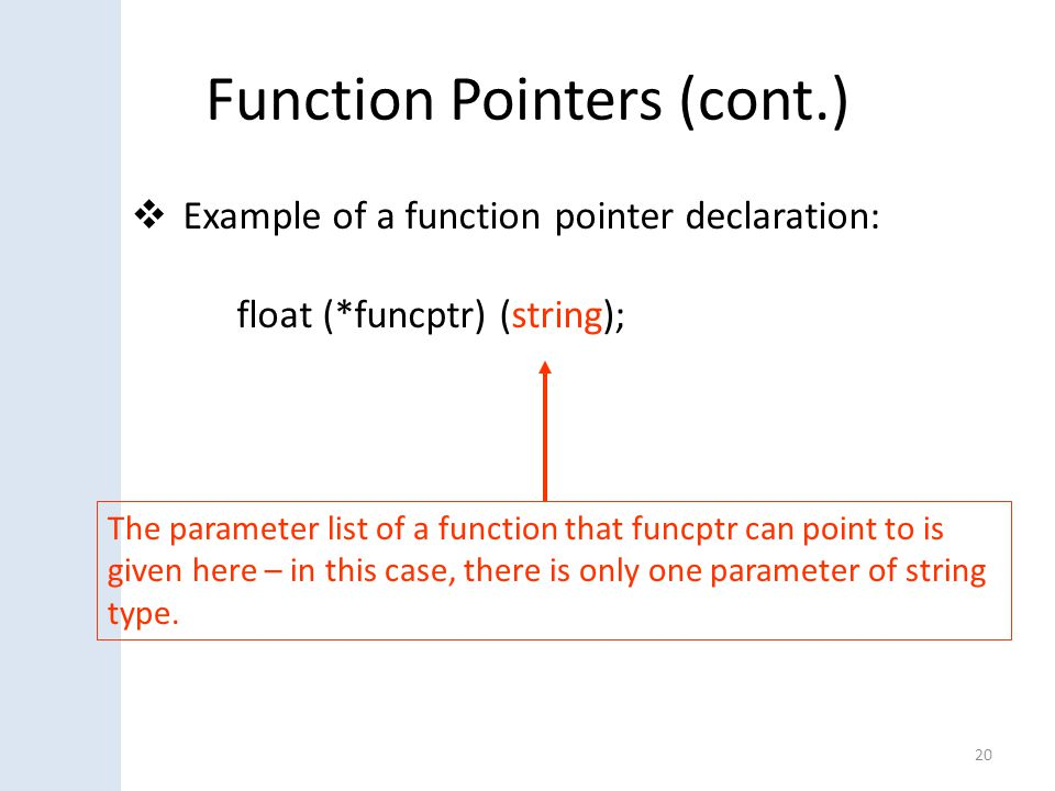 Function Pointers (cont.)  Example of a function pointer declaration: float (*funcptr) (string); 20 The parameter list of a function that funcptr can point to is given here – in this case, there is only one parameter of string type.
