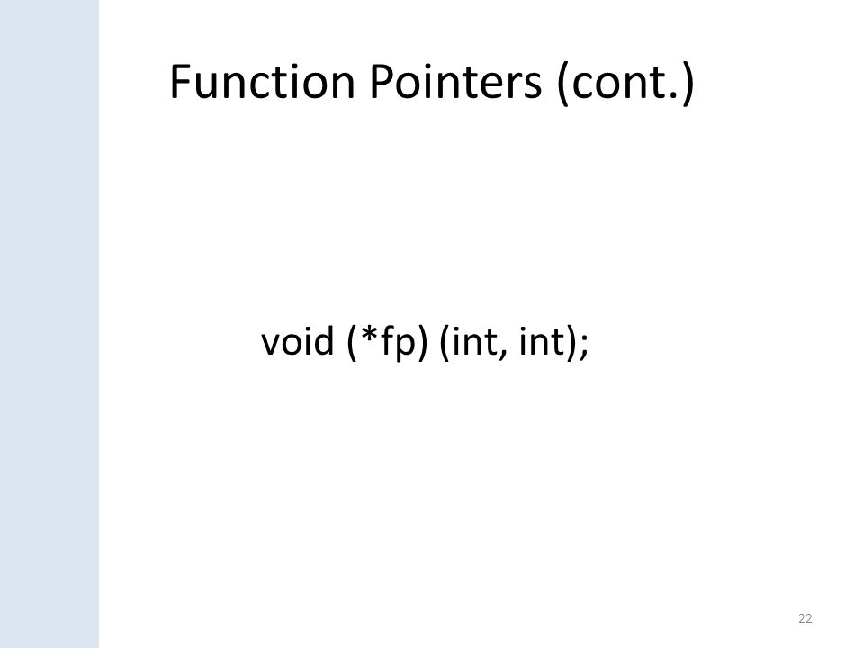 Function Pointers (cont.) 22 void (*fp) (int, int);