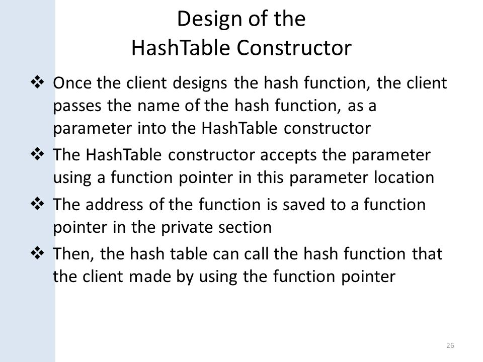 Design of the HashTable Constructor  Once the client designs the hash function, the client passes the name of the hash function, as a parameter into the HashTable constructor  The HashTable constructor accepts the parameter using a function pointer in this parameter location  The address of the function is saved to a function pointer in the private section  Then, the hash table can call the hash function that the client made by using the function pointer 26