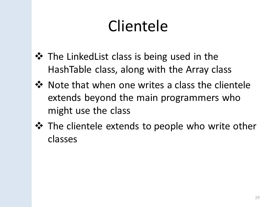 Clientele  The LinkedList class is being used in the HashTable class, along with the Array class  Note that when one writes a class the clientele extends beyond the main programmers who might use the class  The clientele extends to people who write other classes 29